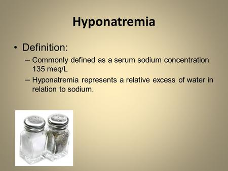 Hyponatremia Definition: –Commonly defined as a serum sodium concentration 135 meq/L –Hyponatremia represents a relative excess of water in relation to.