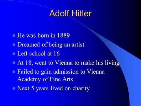 Adolf Hitler He was born in 1889 Dreamed of being an artist Left school at 16 At 18, went to Vienna to make his living Failed to gain admission to Vienna.