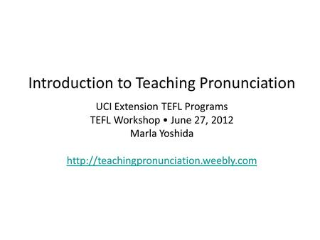 Introduction to Teaching Pronunciation UCI Extension TEFL Programs TEFL Workshop June 27, 2012 Marla Yoshida