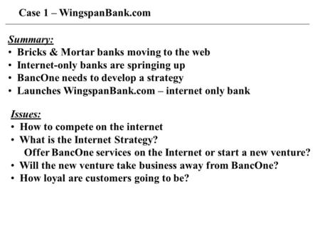 Case 1 – WingspanBank.com Summary: Bricks & Mortar banks moving to the web Internet-only banks are springing up BancOne needs to develop a strategy Launches.