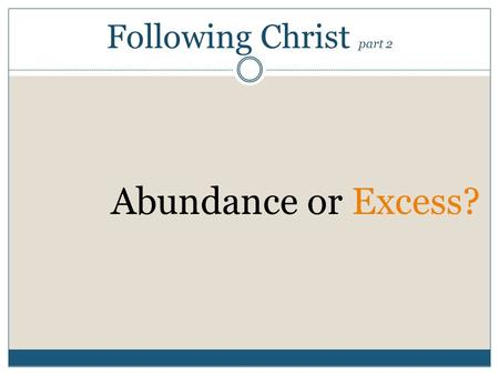 Following Christ part 2 Abundance or Excess?. PETER ANSWERED HIM, WE HAVE LEFT EVERYTHING TO FOLLOW YOU! WHAT THEN WILL THERE BE FOR US? 28JESUS SAID.