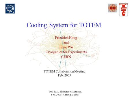 TOTEM Collaboration Meeting, Feb. 2005, F. Haug, CERN Cooling System for TOTEM Friedrich Haug and Jihao Wu Cryogenics for Experiments CERN TOTEM Collaboration.