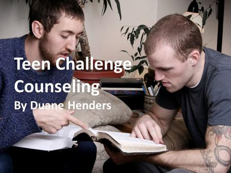 Teen Challenge Counseling By Duane Henders. The Biblical Basis for Counseling.