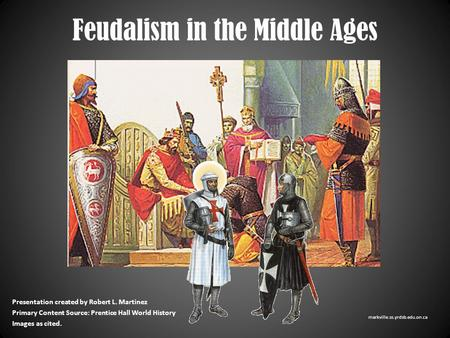 Feudalism in the Middle Ages Presentation created by Robert L. Martinez Primary Content Source: Prentice Hall World History Images as cited. markville.ss.yrdsb.edu.on.ca.