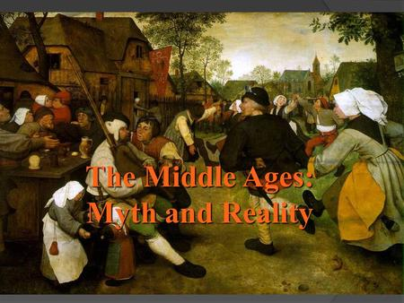 The Middle Ages: Myth and Reality. The Middle Ages: The Myth  We think of knights in shining armor, lavish banquets, wandering minstrels, kings & queens,