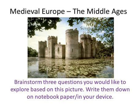 Medieval Europe – The Middle Ages Brainstorm three questions you would like to explore based on this picture. Write them down on notebook paper/in your.