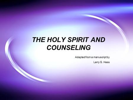 THE HOLY SPIRIT AND COUNSELING Adapted from a manuscript by Larry G. Hess.