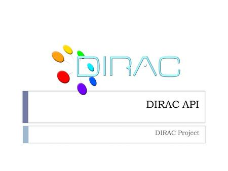 DIRAC API DIRAC Project. Overview  DIRAC API  Why APIs are important?  Why advanced users prefer APIs?  How it is done?  What is local mode what.