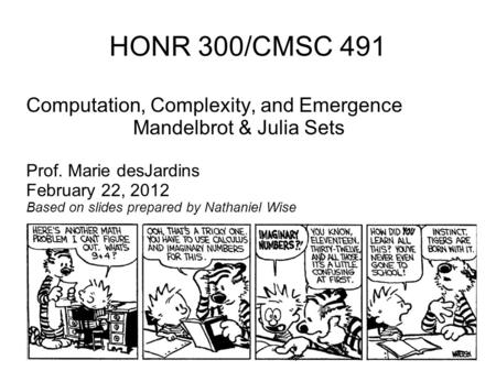 HONR 300/CMSC 491 Computation, Complexity, and Emergence Mandelbrot & Julia Sets Prof. Marie desJardins February 22, 2012 Based on slides prepared by Nathaniel.