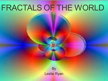FRACTALS OF THE WORLD By Leslie Ryan. Common Terms Iteration- To repeat a pattern multiple times, usually with a series of steps. Reflection- An image.