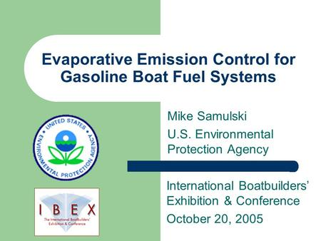 Evaporative Emission Control for Gasoline Boat Fuel Systems Mike Samulski U.S. Environmental Protection Agency International Boatbuilders' Exhibition &