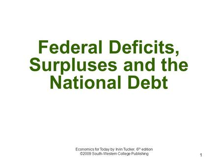 1 Federal Deficits, Surpluses and the National Debt Economics for Today by Irvin Tucker, 6 th edition ©2009 South-Western College Publishing.