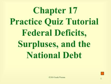 1 Chapter 17 Practice Quiz Tutorial Federal Deficits, Surpluses, and the National Debt ©2004 South-Western.