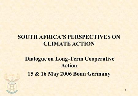 1 SOUTH AFRICA'S PERSPECTIVES ON CLIMATE ACTION Dialogue on Long-Term Cooperative Action 15 & 16 May 2006 Bonn Germany.