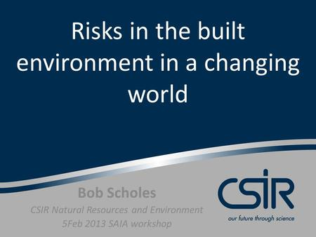 Risks in the built environment in a changing world Bob Scholes CSIR Natural Resources and Environment 5Feb 2013 SAIA workshop.