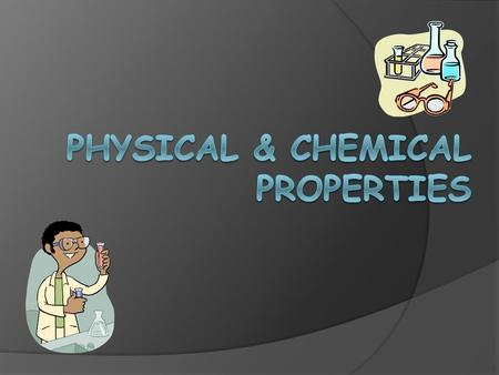 1.Physical Properties  characteristic of a substance that can be observed or measured without forming a new substance.