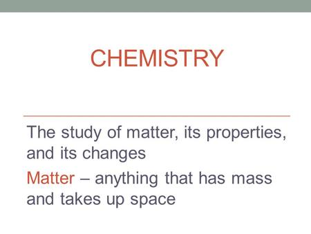 CHEMISTRY The study of matter, its properties, and its changes Matter – anything that has mass and takes up space.