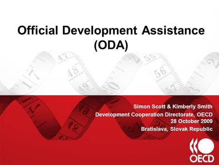 Official Development Assistance (ODA) Simon Scott & Kimberly Smith Development Cooperation Directorate, OECD 28 October 2009 Bratislava, Slovak Republic.