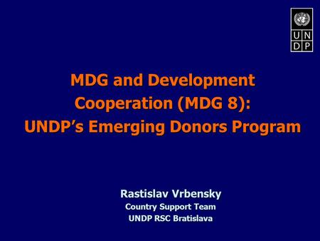 MDG and Development Cooperation (MDG 8): UNDP's Emerging Donors Program Rastislav Vrbensky Country Support Team UNDP RSC Bratislava.