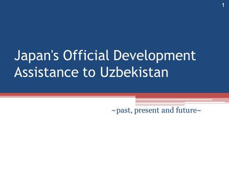 Japan's Official Development Assistance to Uzbekistan ~past, present and future~ 1.