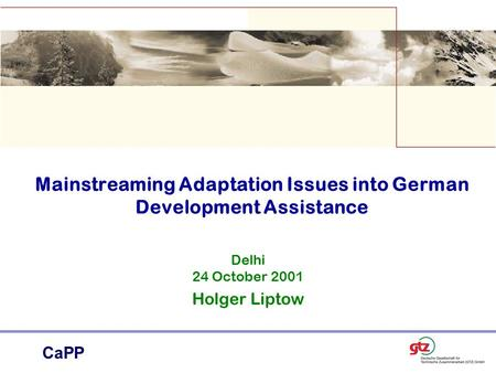 CaPP Mainstreaming Adaptation Issues into German Development Assistance Delhi 24 October 2001 Holger Liptow.