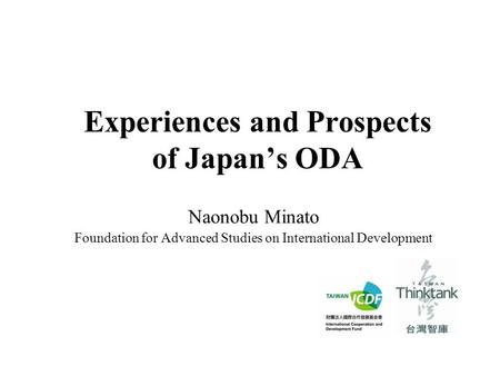 Experiences and Prospects of Japan's ODA Naonobu Minato Foundation for Advanced Studies on International Development.