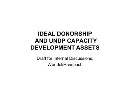 IDEAL DONORSHIP AND UNDP CAPACITY DEVELOPMENT ASSETS Draft for Internal Discussions, Wandel/Hanspach.