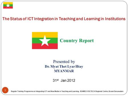 1 The Status of ICT Integration in Teaching and Learning in Institutions Country Report Presented by Dr. Myat Thet Lyar Htay MYANMAR 31 st Jan 2012 Regular.