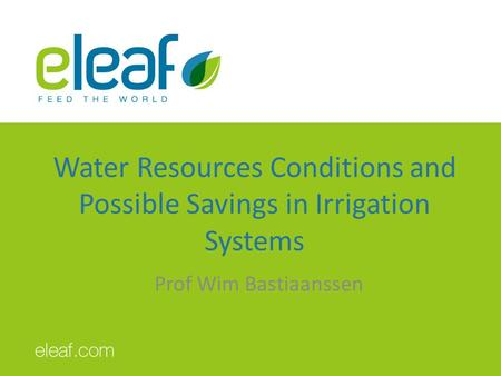Water Resources Conditions and Possible Savings in Irrigation Systems Prof Wim Bastiaanssen.