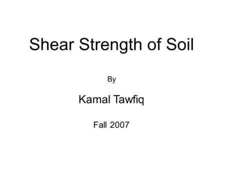 Shear Strength of Soil By Kamal Tawfiq Fall 2007.