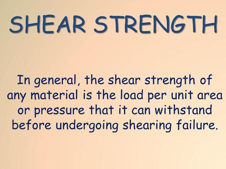 SHEAR STRENGTH In general, the shear strength of any material is the load per unit area or pressure that it can withstand before undergoing shearing failure.
