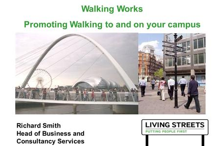 Walking Works Promoting Walking to and on your campus Richard Smith Head of Business and Consultancy Services.