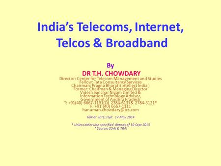 India's Telecoms, Internet, Telcos & Broadband By DR T.H. CHOWDARY Director: Center for Telecom Management and Studies Fellow: Tata Consultancy Services.