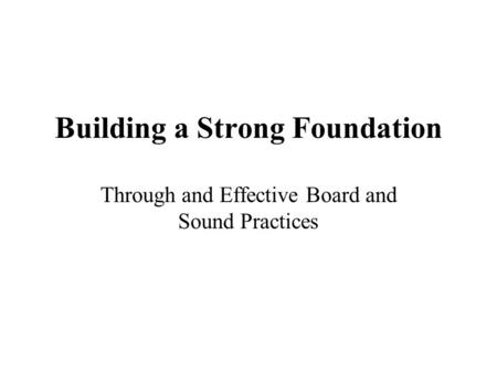 Building a Strong Foundation Through and Effective Board and Sound Practices.