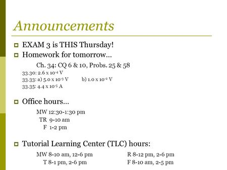 Announcements  EXAM 3 is THIS Thursday!  Homework for tomorrow… Ch. 34: CQ 6 & 10, Probs. 25 & 58 33.30: 2.6 x 10 -4 V 33.33: a) 5.0 x 10 -3 Vb) 1.0.