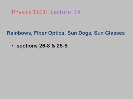 Rainbows, Fiber Optics, Sun Dogs, Sun Glasses sections 26-8 & 25-5 Physics 1161: Lecture 18.