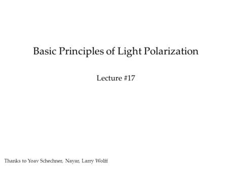 Basic Principles of Light Polarization Lecture #17 Thanks to Yoav Schechner, Nayar, Larry Wolff.