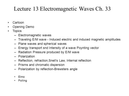 Lecture 13 Electromagnetic Waves Ch. 33 Cartoon Opening Demo Topics –Electromagnetic waves –Traveling E/M wave - Induced electric and induced magnetic.