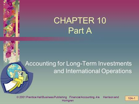© 2001 Prentice Hall Business Publishing Financial Accounting, 4/e Harrison and Horngren 10A-1 CHAPTER 10 Part A Accounting for Long-Term Investments and.
