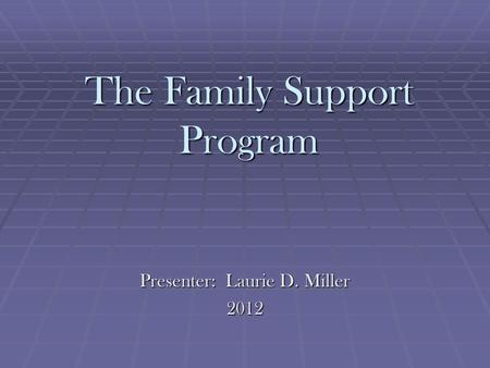 The Family Support Program Presenter: Laurie D. Miller 2012.