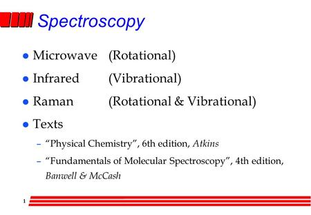 "1 Spectroscopy l Microwave(Rotational) l Infrared(Vibrational) l Raman(Rotational & Vibrational) l Texts –""Physical Chemistry"", 6th edition, Atkins –""Fundamentals."