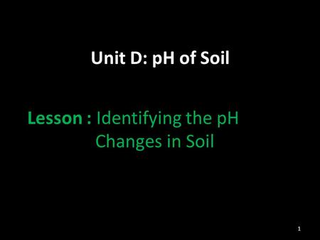 Unit D: pH of Soil Lesson : Identifying the pH Changes in Soil 1.