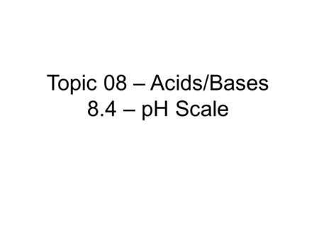 Topic 08 – Acids/Bases 8.4 – pH Scale. 8.4 The pH scale - 1 hour 8.4.1 Distinguish between aqueous solutions that are acidic, neutral or alkaline using.