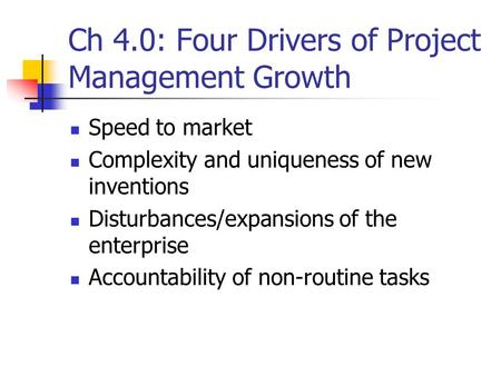 Ch 4.0: Four Drivers of Project Management Growth Speed to market Complexity and uniqueness of new inventions Disturbances/expansions of the enterprise.