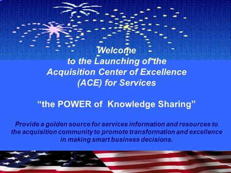 "Welcome to the Launching of the Acquisition Center of Excellence (ACE) for Services ""the POWER of Knowledge Sharing"" Provide a golden source for services."