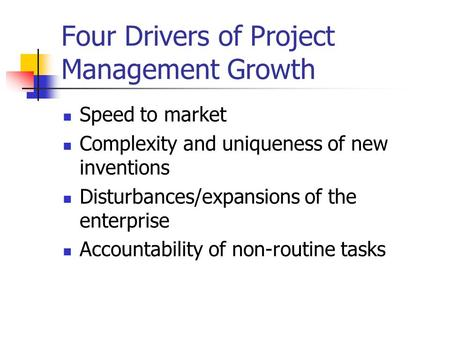 Four Drivers of Project Management Growth Speed to market Complexity and uniqueness of new inventions Disturbances/expansions of the enterprise Accountability.