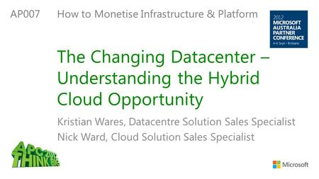 The Changing Datacenter – Understanding the Hybrid Cloud Opportunity Kristian Wares, Datacentre Solution Sales Specialist Nick Ward, Cloud Solution Sales.