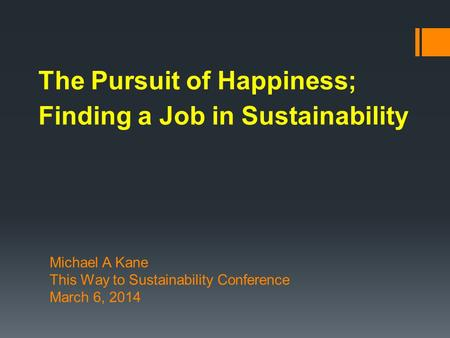 The Pursuit of Happiness; Finding a Job in Sustainability Michael A Kane This Way to Sustainability Conference March 6, 2014.