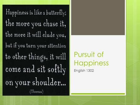 "Pursuit of Happiness English 1302. What is happiness? ""Happiness is prosperity combined with virtue."" -Aristotle Happiness: 1)a state of well-being and."