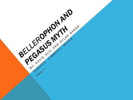 BELLEROPHON AND PEGASUS MYTH BY: DAVID OLIU AND DYLAN BAKER TEACHER: KIMBERLY MAYER PRD:7.